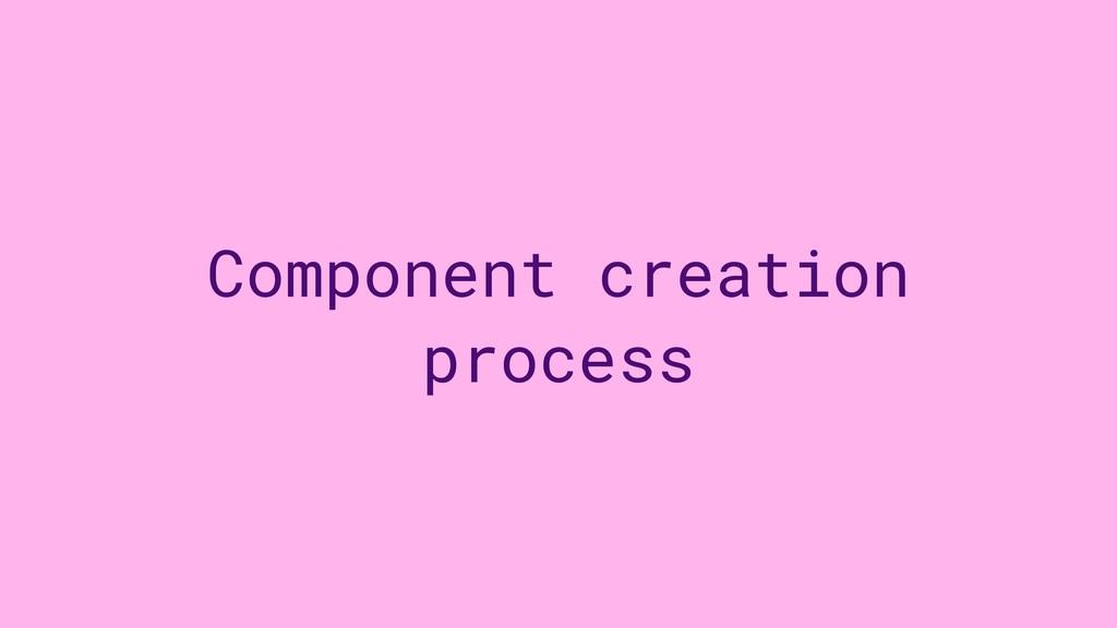Component creation process