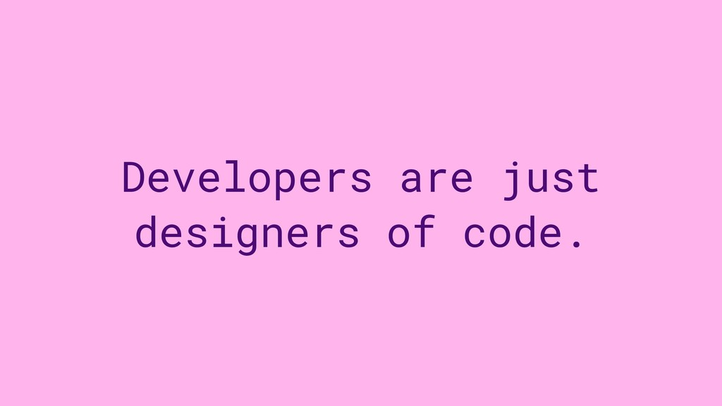 Developers are just designers of code.