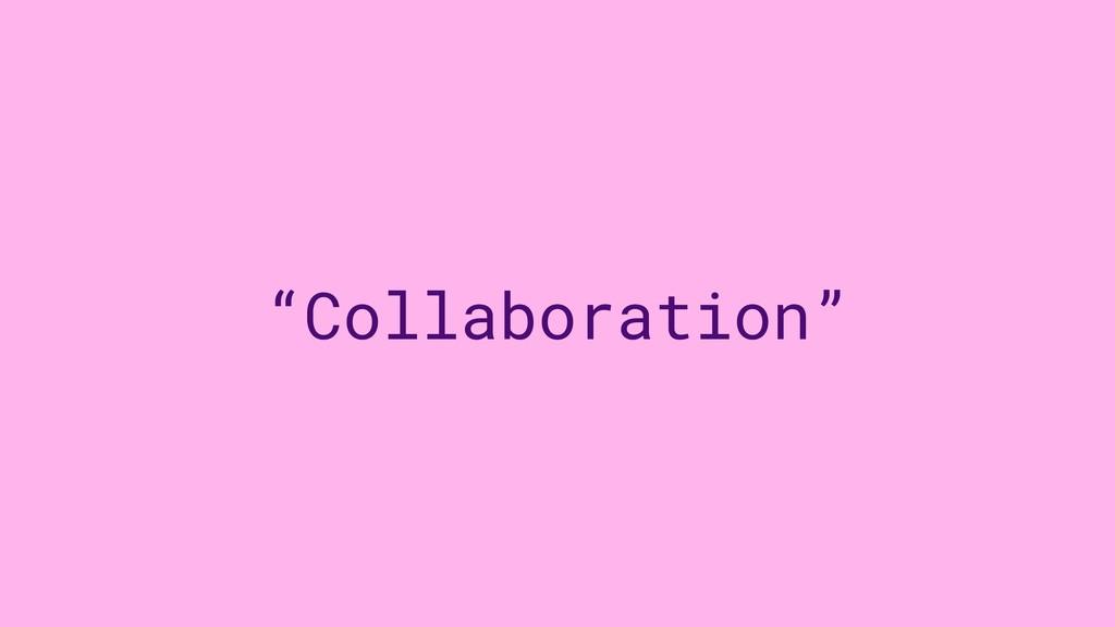 """""""Collaboration"""""""