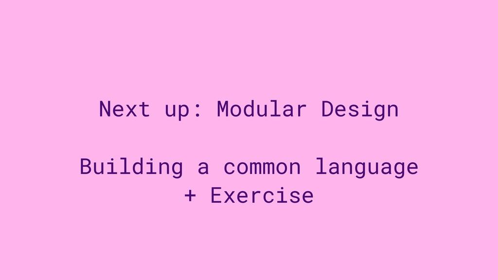 Next up: Modular Design Building a common langu...