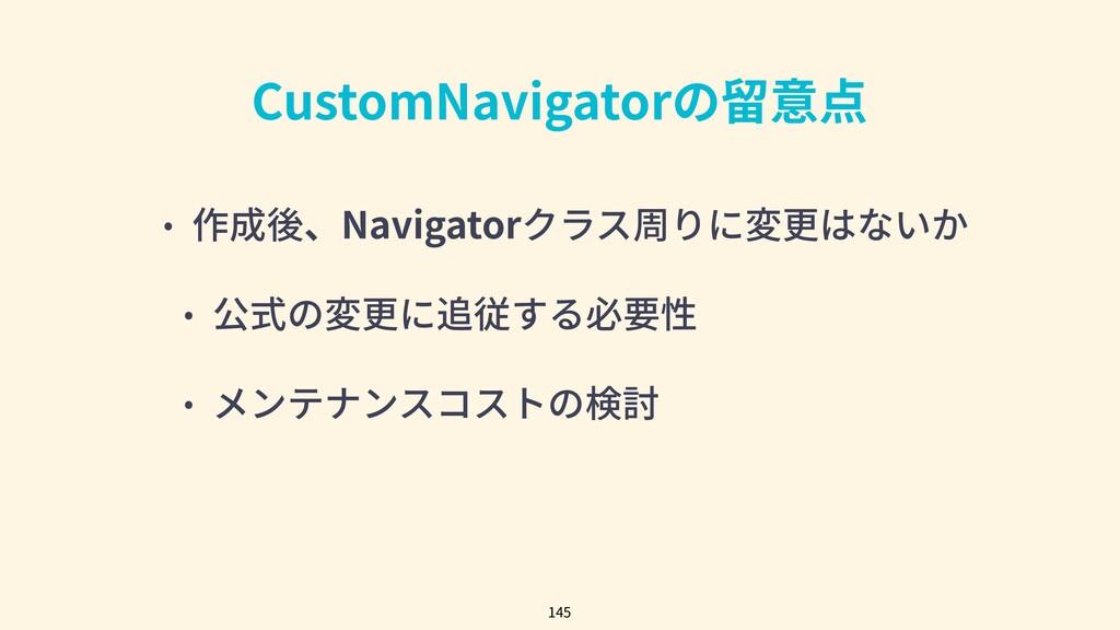 CustomNavigatorの留意点 • 作成後、Navigatorクラス周りに変更はないか...
