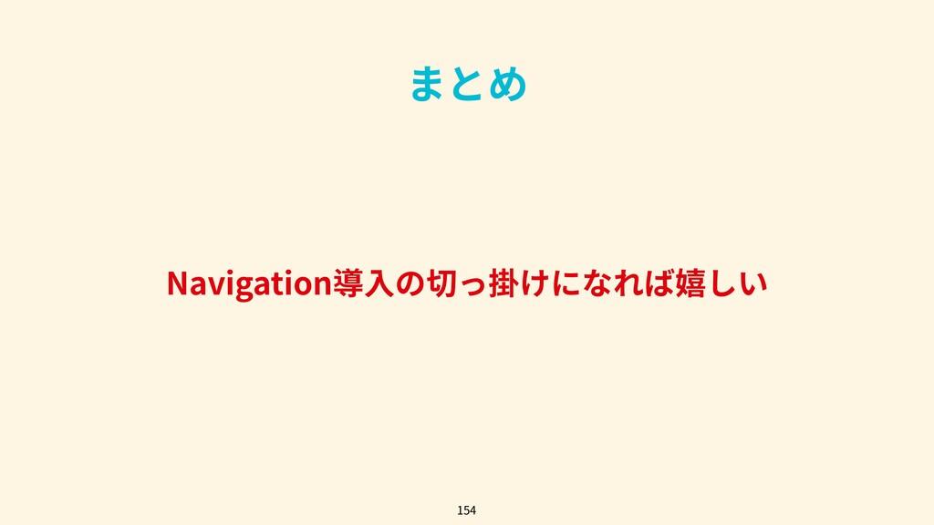 まとめ Navigation導⼊の切っ掛けになれば嬉しい 154