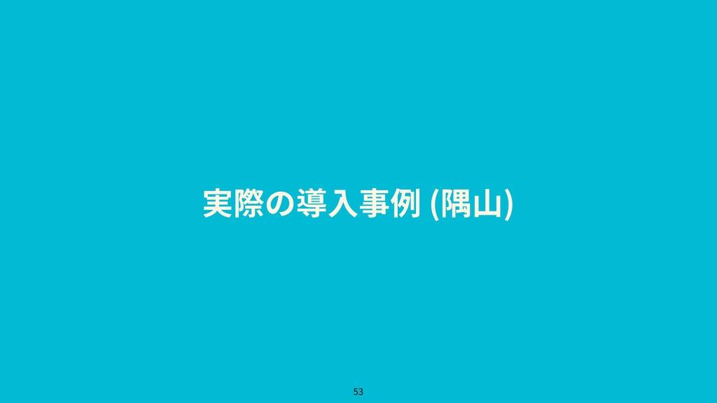 実際の導⼊事例 (隅⼭) 53