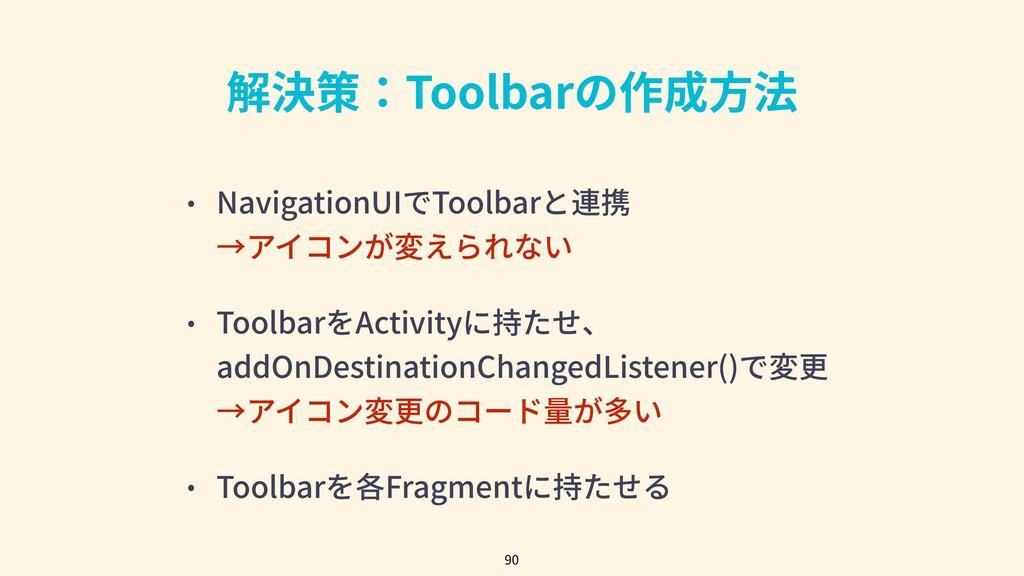 解決策:Toolbarの作成⽅法 • NavigationUIでToolbarと連携 →アイコ...