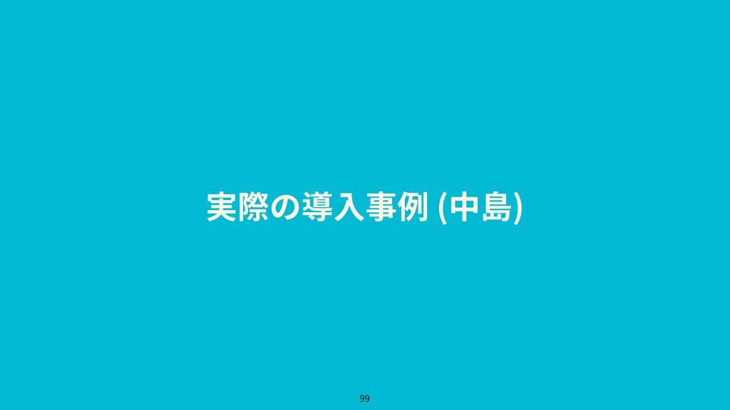 実際の導⼊事例 (中島) 99