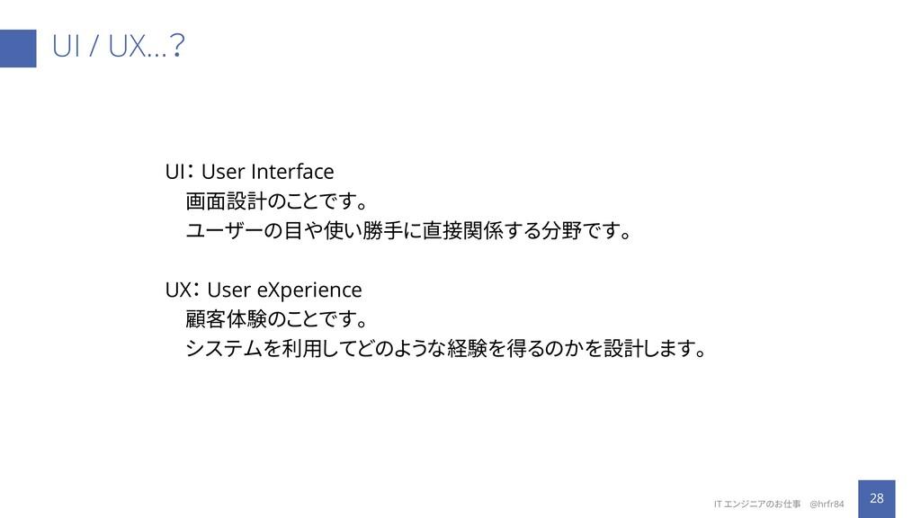 UI / UX…? 28 IT エンジニアのお仕事 @hrfr84 UI: User Inte...