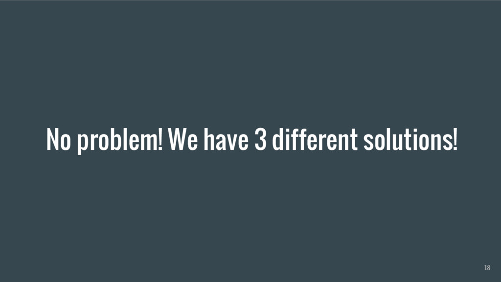 No problem! We have 3 different solutions! 18