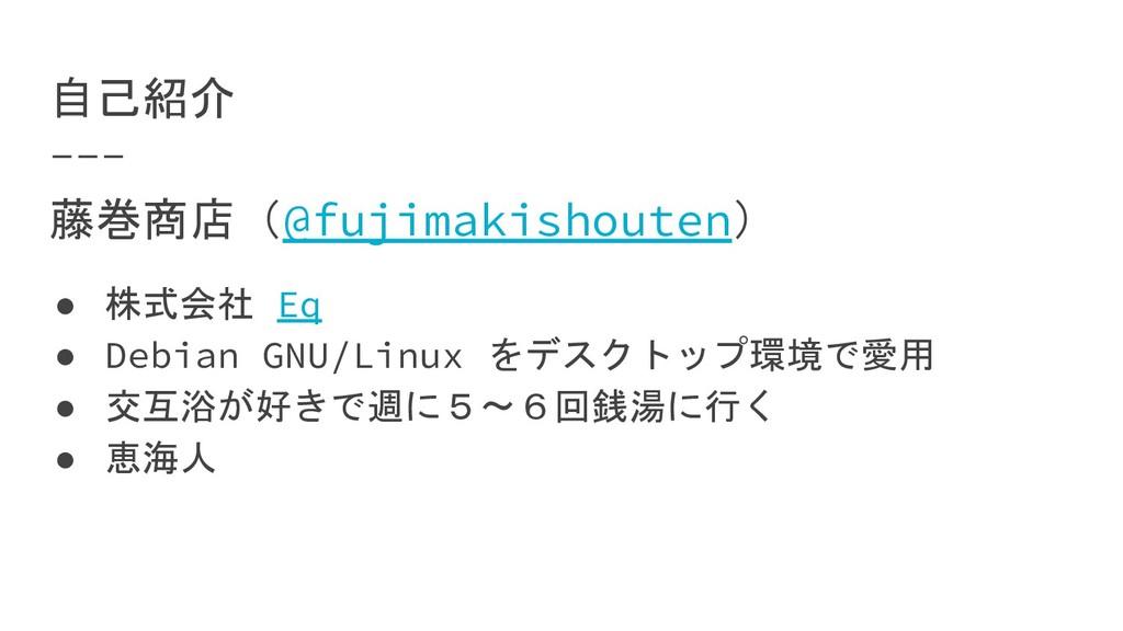 自己紹介 藤巻商店(@fujimakishouten) ● 株式会社 Eq ● Debian ...