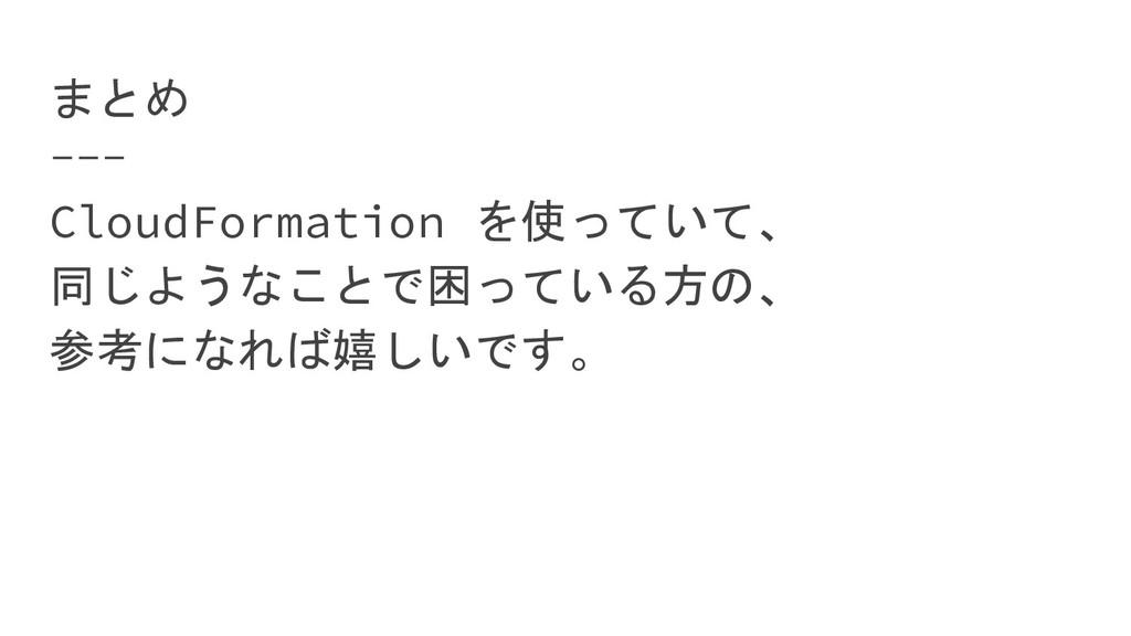 まとめ CloudFormation を使っていて、 同じようなことで困っている方の、 参考に...