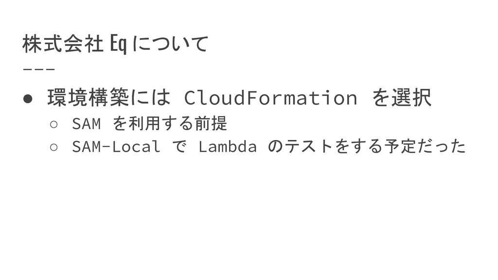 株式会社 Eq について ● 環境構築には CloudFormation を選択 ○ SAM ...