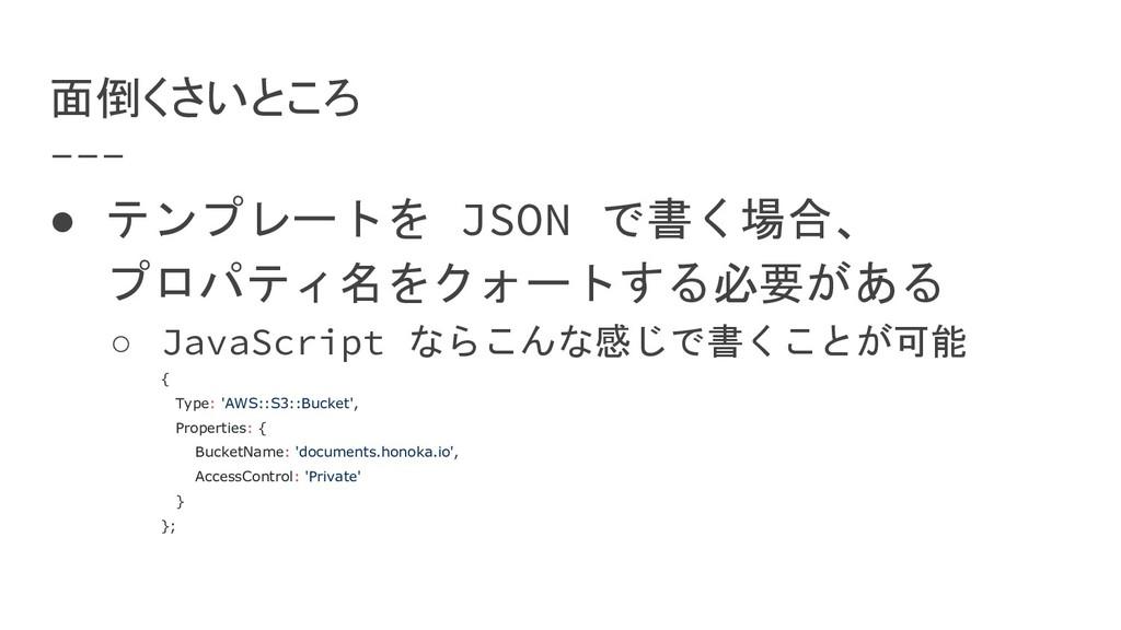面倒くさいところ ● テンプレートを JSON で書く場合、 プロパティ名をクォートする必要が...