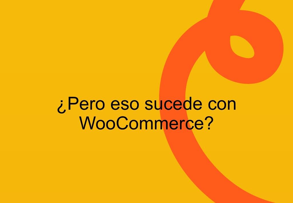 ¿Pero eso sucede con WooCommerce?