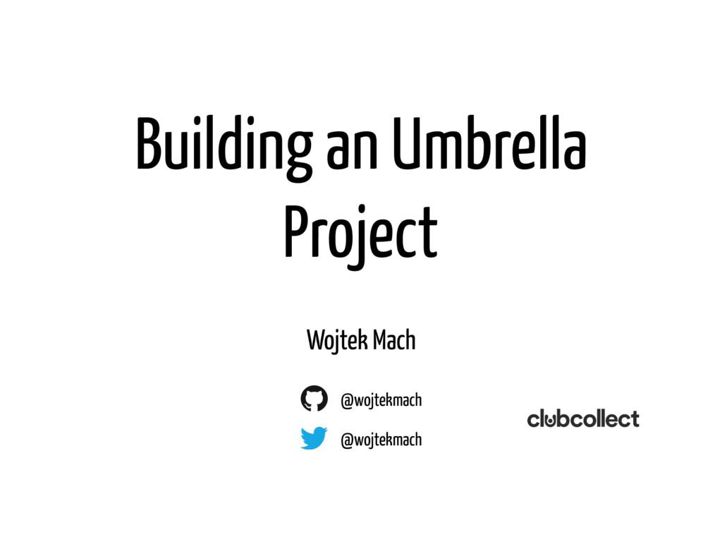 Building an Umbrella Project Wojtek Mach @wojte...
