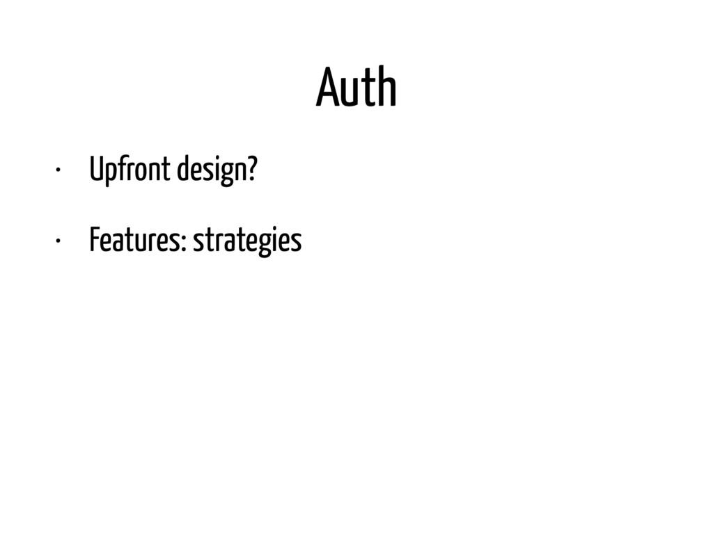 Auth • Upfront design? • Features: strategies