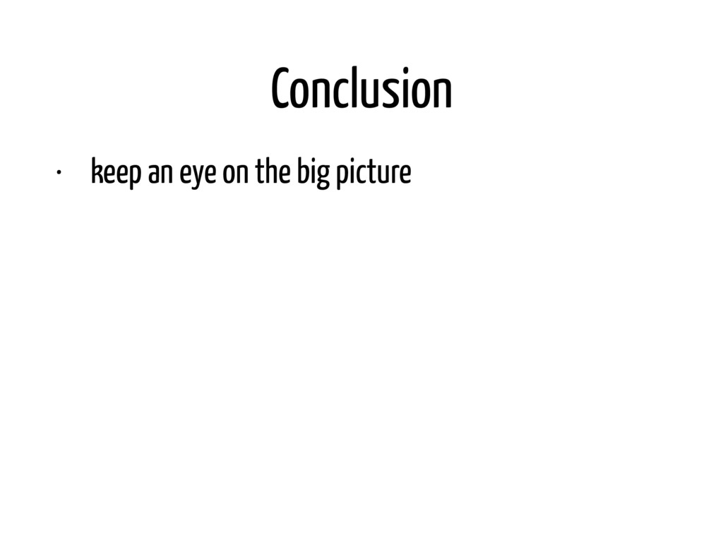 Conclusion • keep an eye on the big picture