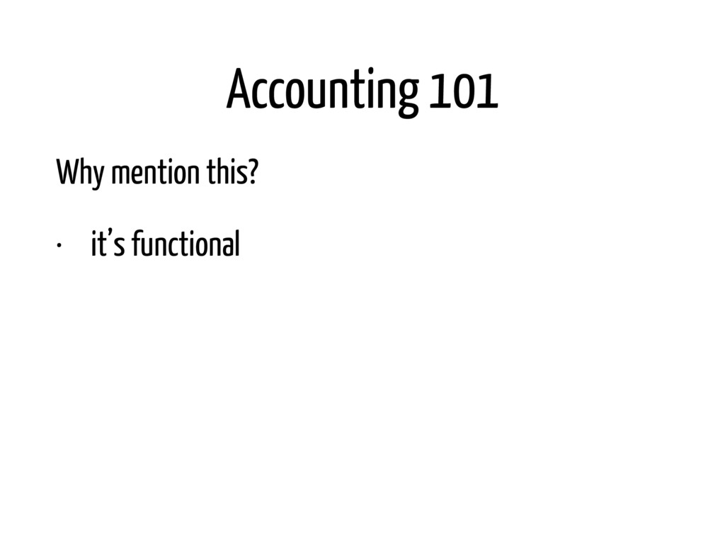 Accounting 101 Why mention this? • it's functio...