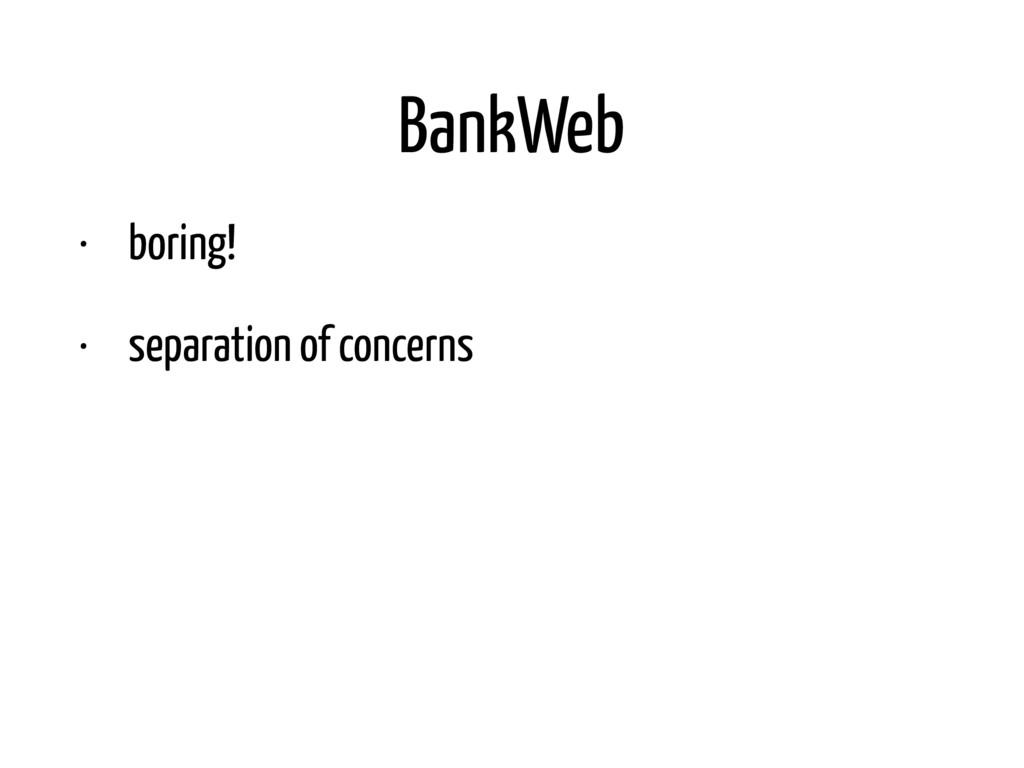 BankWeb • boring! • separation of concerns