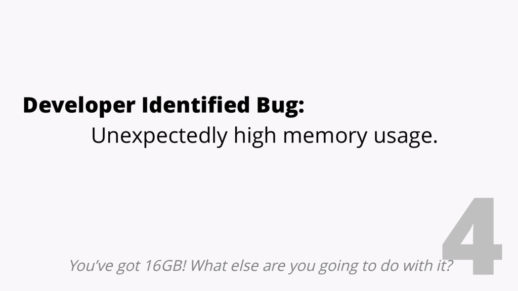 4 Developer Identified Bug: Unexpectedly high m...