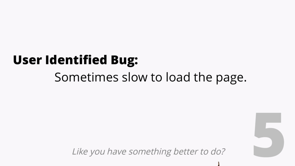 5 User Identified Bug: Sometimes slow to load t...