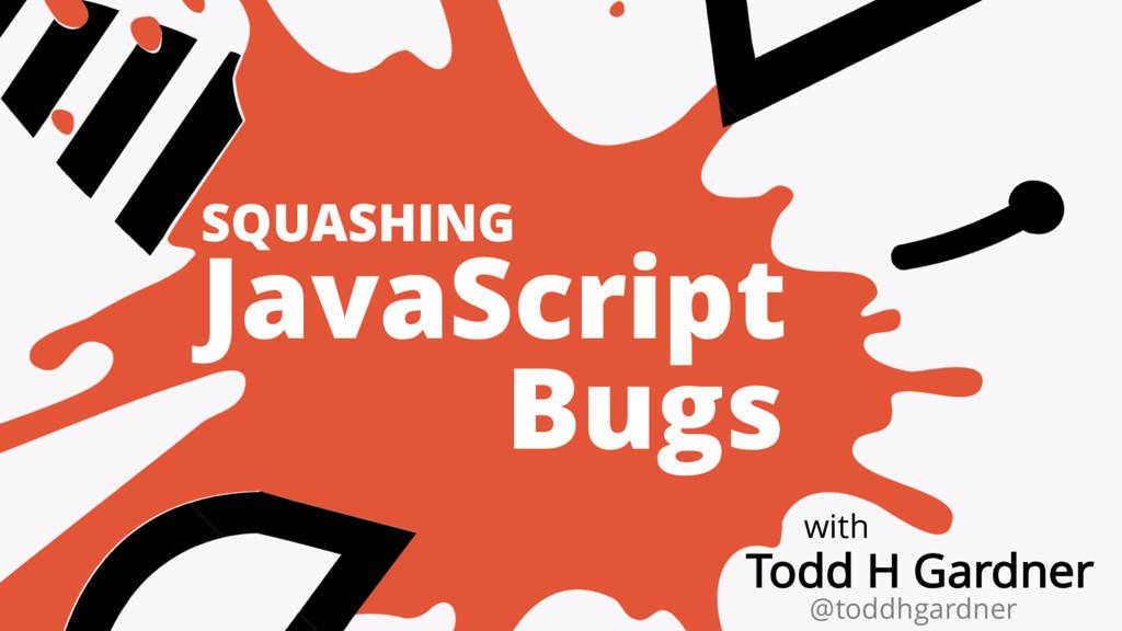 SQUASHING JavaScript Bugs with Todd H Gardner @...