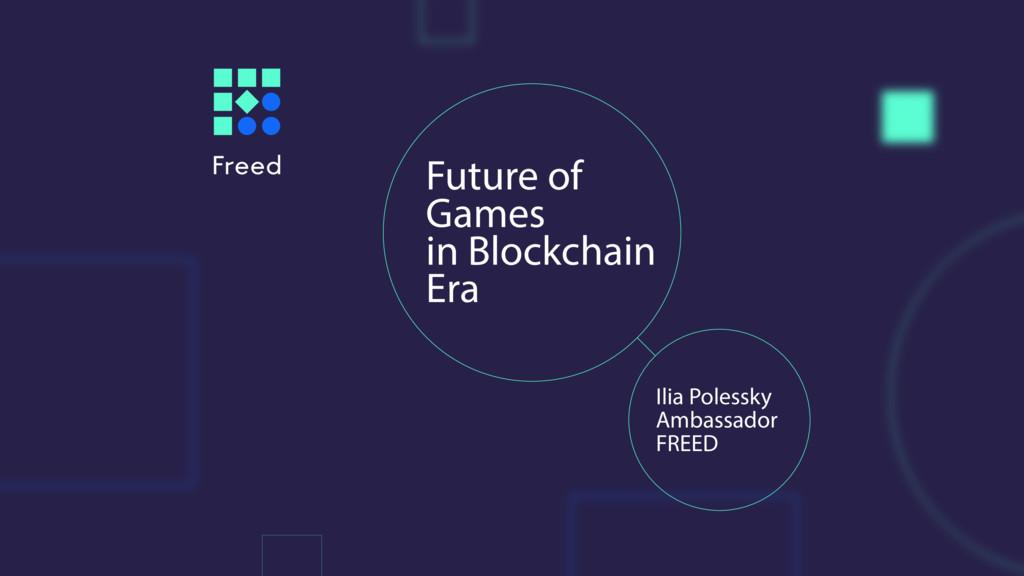 Future of Games in Blockchain Era Ilia Polessky...