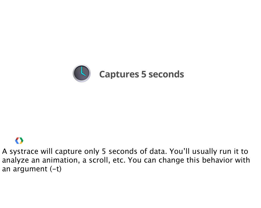 Captures 5 seconds A systrace will capture only...