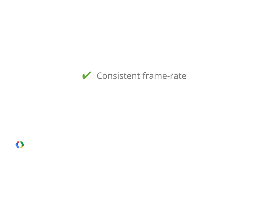 ✔ Consistent frame-rate
