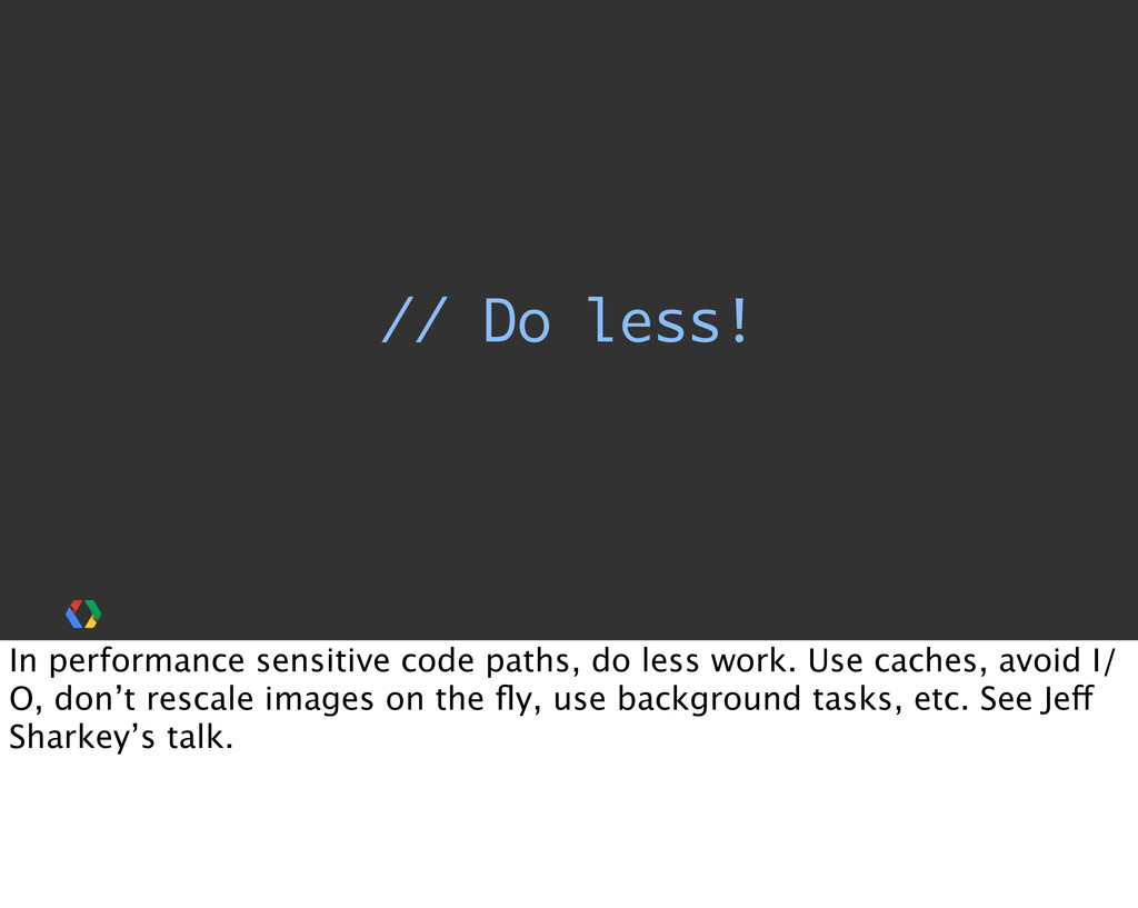 // Do less! In performance sensitive code paths...