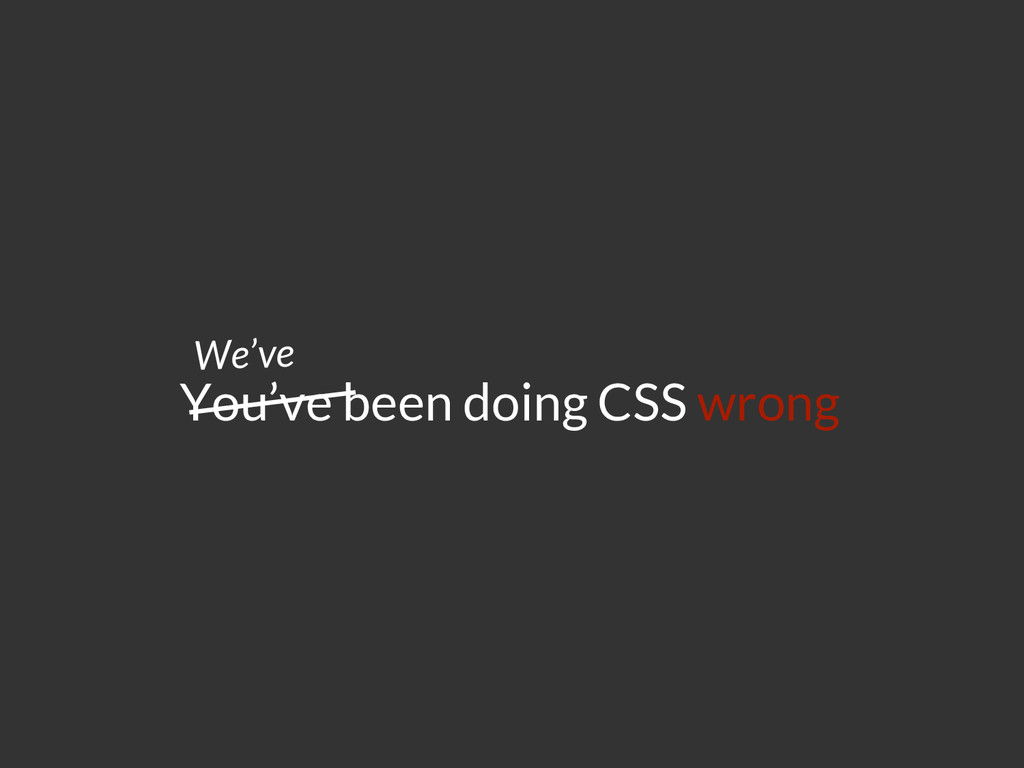 You've been doing CSS wrong We've