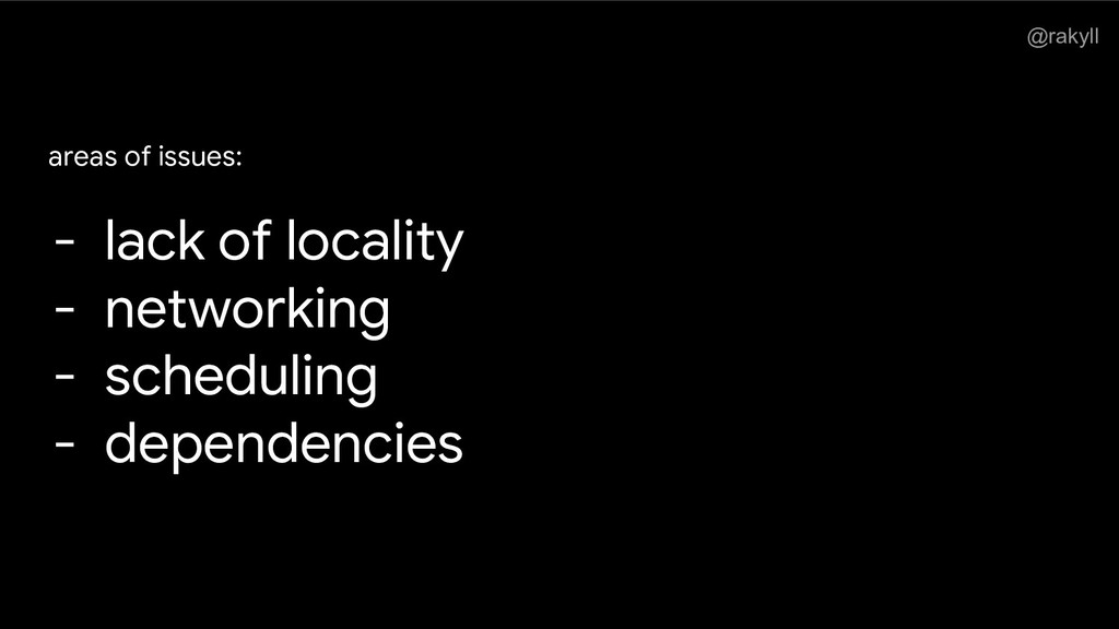 @rakyll areas of issues: - lack of locality - n...