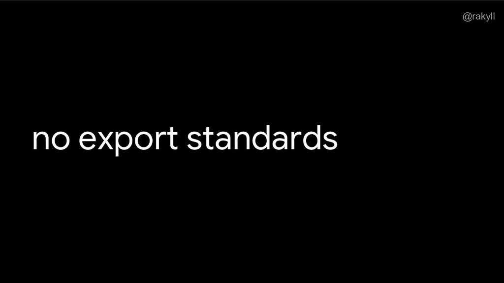 @rakyll no export standards