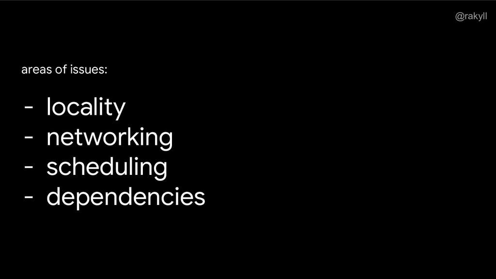 @rakyll areas of issues: - locality - networkin...