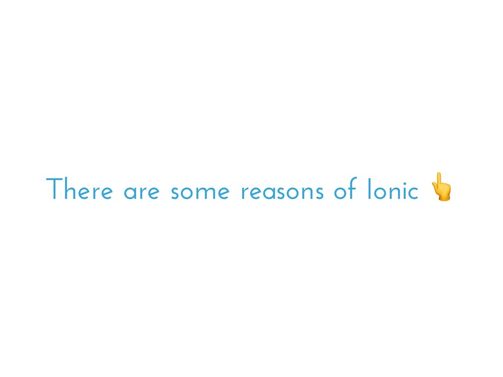 There are some reasons of Ionic