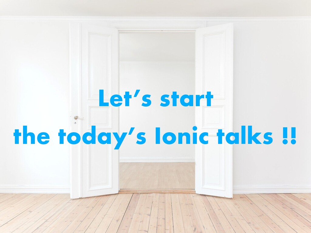 Let's start the today's Ionic talks !!