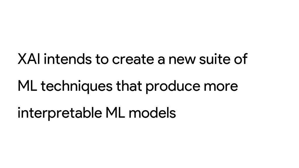 XAI intends to create a new suite of ML techniq...