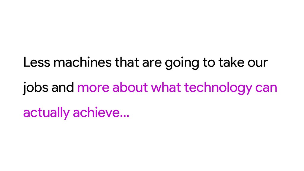 Less machines that are going to take our jobs a...