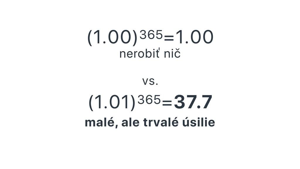 (1.00)365=1.00 nerobiť nič vs. (1.01)365=37.7 m...