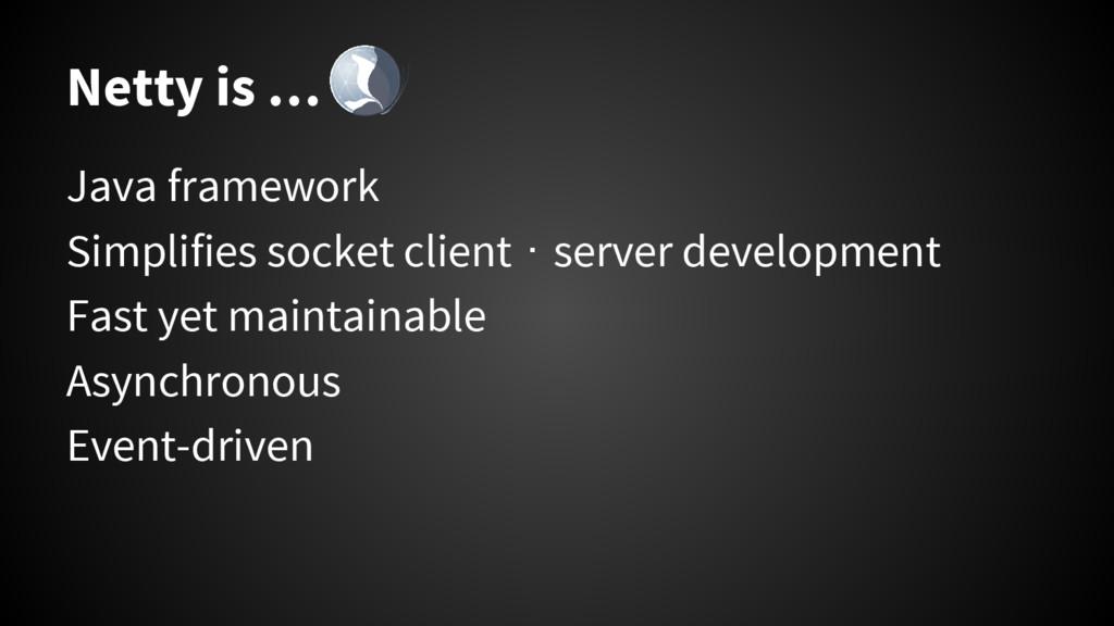 Netty is … Java framework Simplifies socket cli...