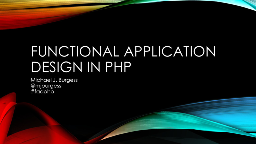FUNCTIONAL APPLICATION DESIGN IN PHP Michael J....