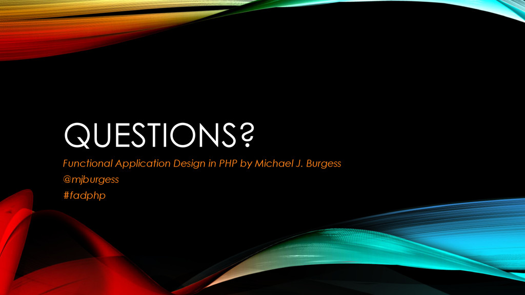 QUESTIONS? Functional Application Design in PHP...
