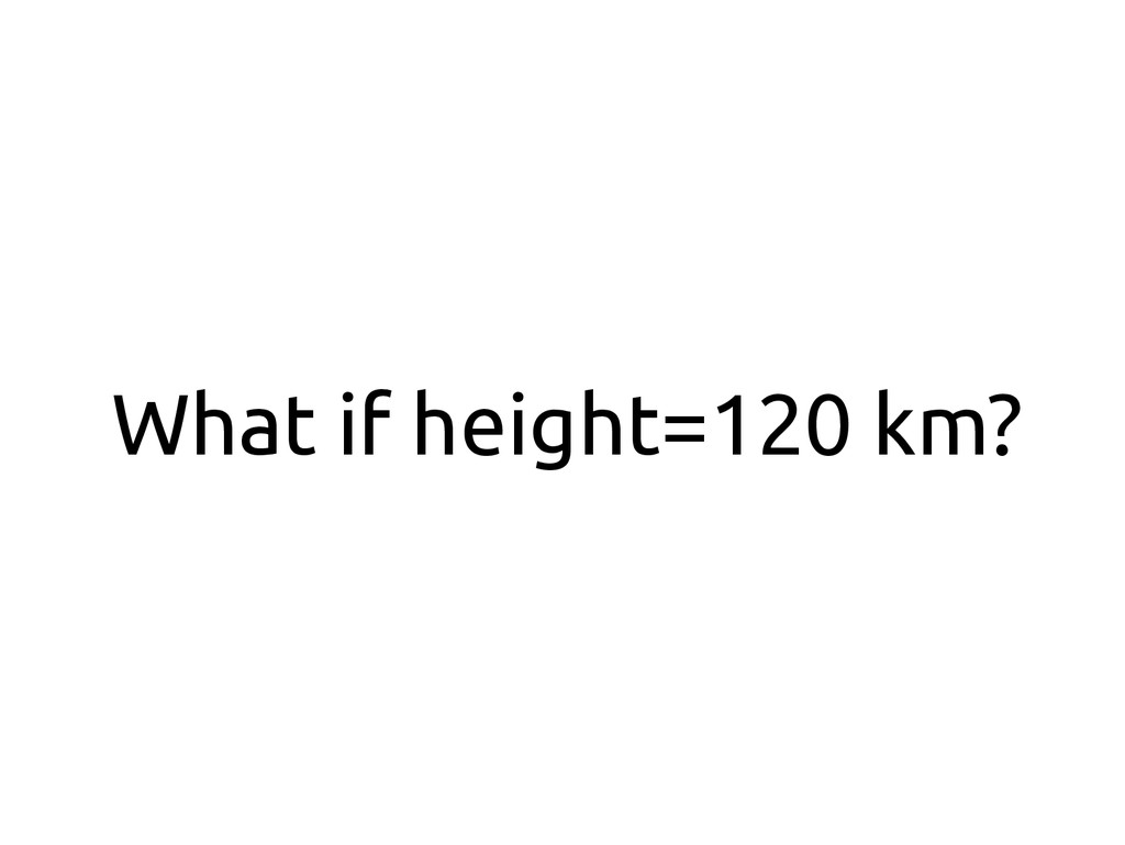 What if height=120 km?