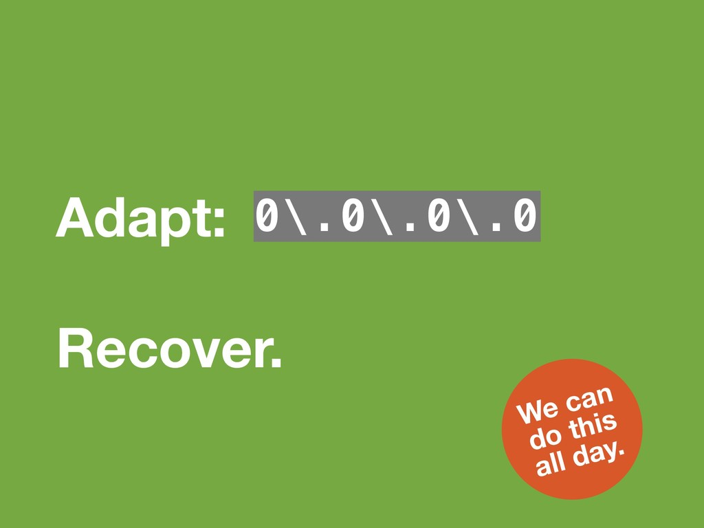 Adapt: 0\.0\.0\.0 Recover. We can
