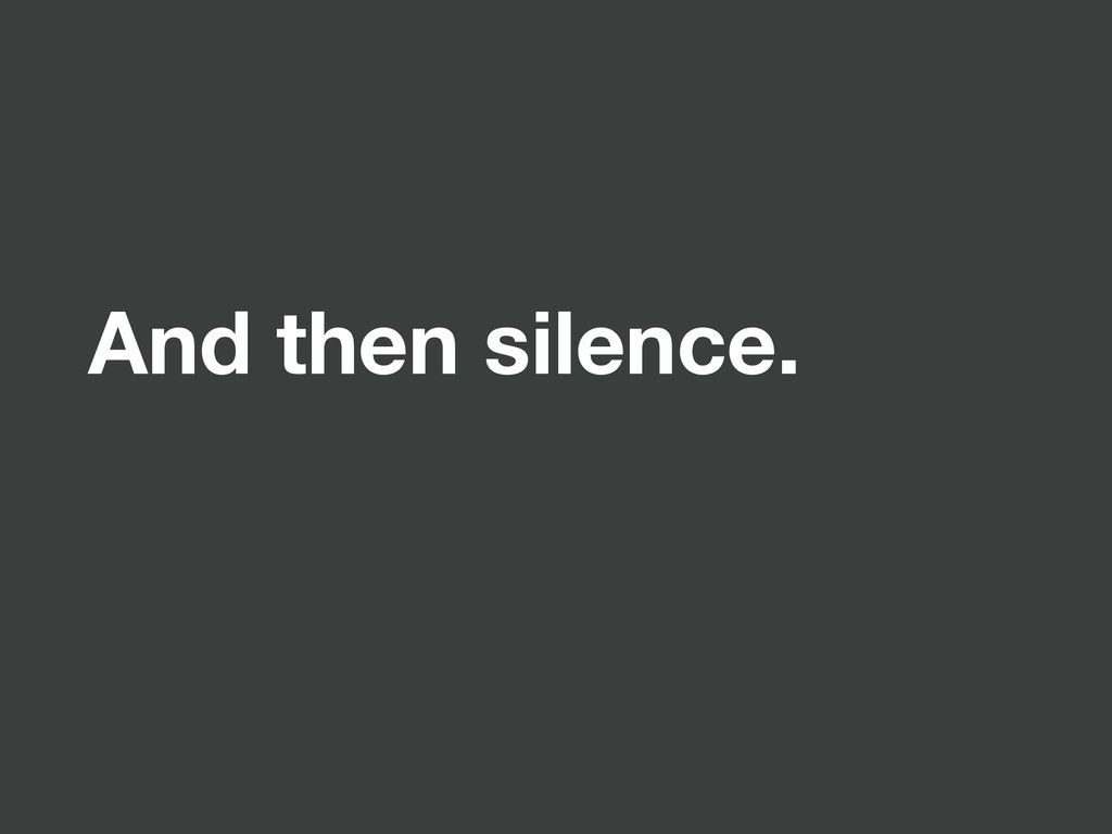 And then silence.
