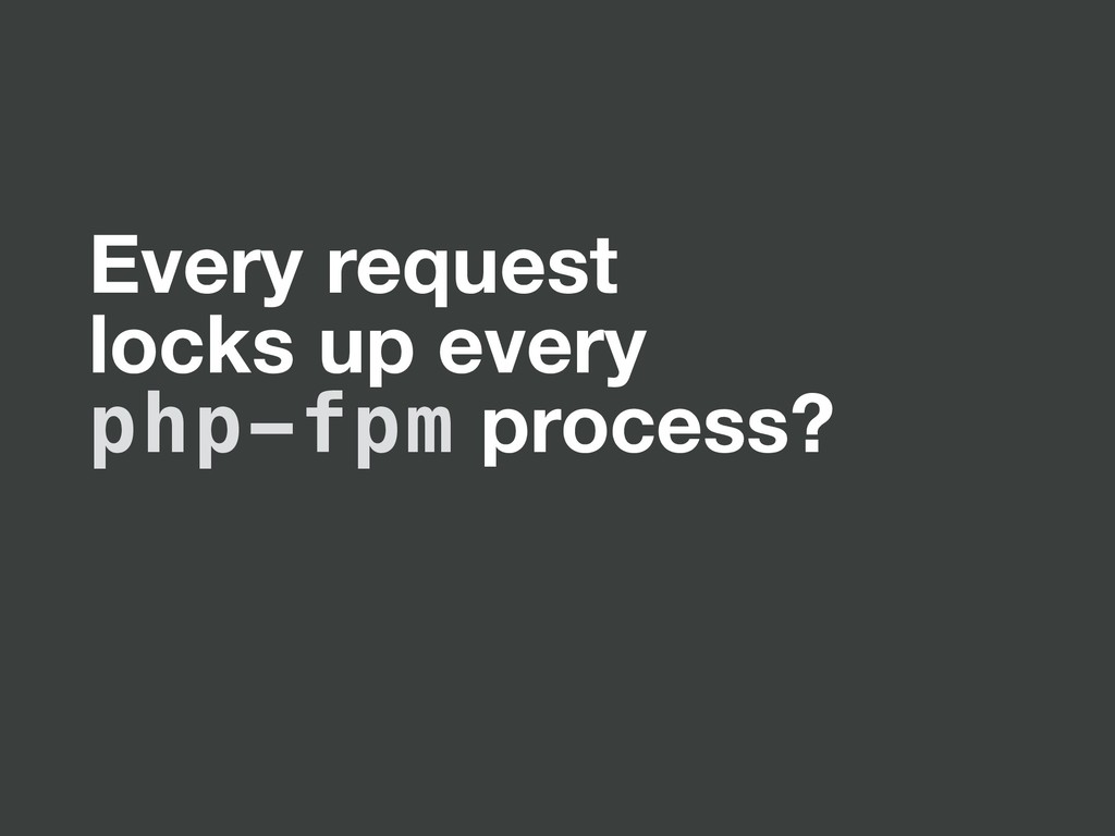 Every request locks up every php-fpm process?