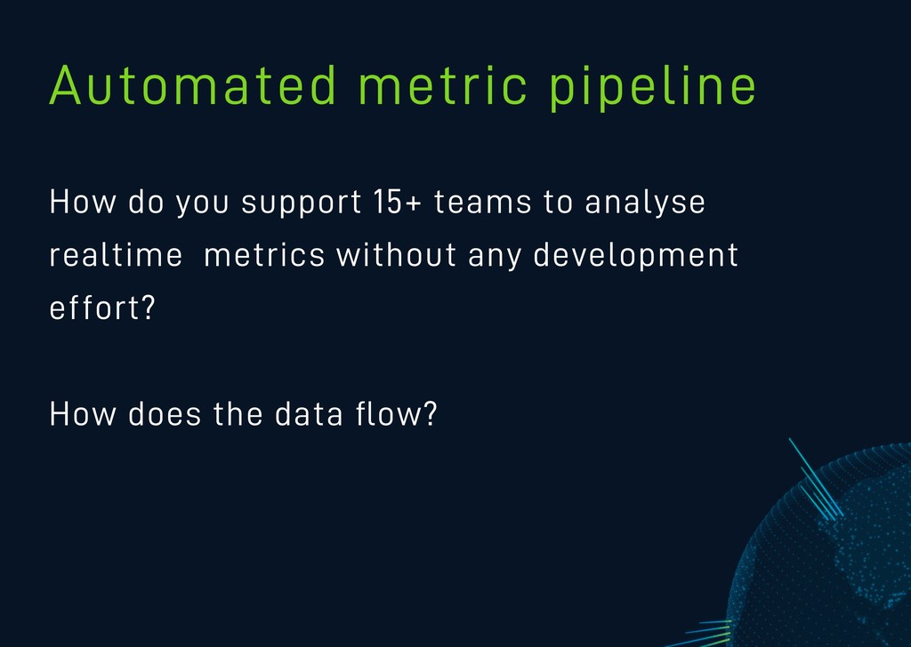 Automated metric pipeline How do you support 15...