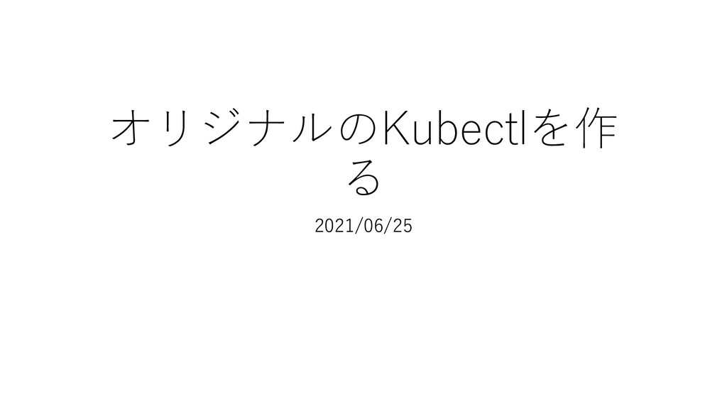 オリジナルのKubectlを作 る 2021/06/25