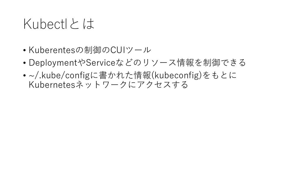 Kubectlとは • Kuberentesの制御のCUIツール • DeploymentやS...