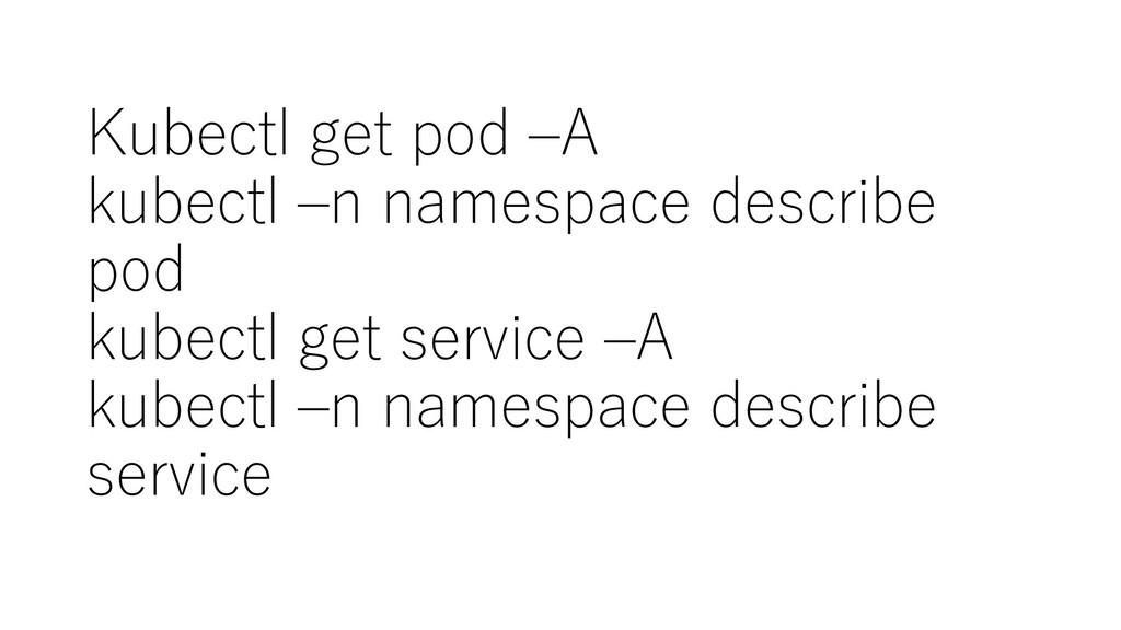 Kubectl get pod –A kubectl –n namespace describ...