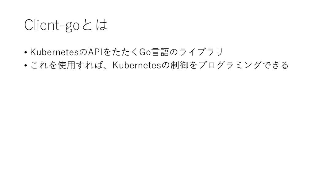 Client-goとは • KubernetesのAPIをたたくGo言語のライブラリ • これ...