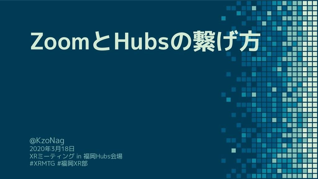 ZoomとHubsの繋げ方 @KzoNag 2020年3月18日 XRミーティング in 福岡...